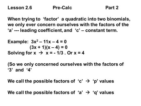 Lesson 2.6 Pre-Calc Part 2 When trying to 'factor' a quadratic into two binomials, we only ever concern ourselves with the factors of the 'a' --- leading.