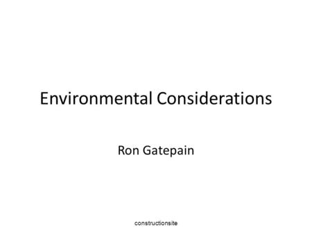 Constructionsite Environmental Considerations Ron Gatepain.