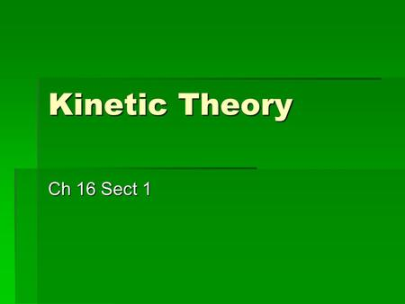 Kinetic Theory Ch 16 Sect 1. Kinetic Theory Explanation of how particles in matter behave Explanation of how particles in matter behave There are 3 assumptions.
