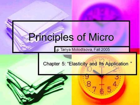 "Principles of Micro Chapter 5: ""Elasticity and Its Application "" by Tanya Molodtsova, Fall 2005."
