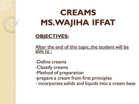 CREAMS MS.WAJIHA IFFAT OBJECTIVES: After the end of this topic, the student will be able to : Define creams Classify creams Method of preparation prepare.