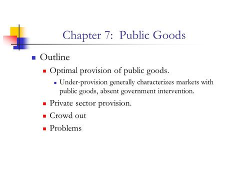 Chapter 7: Public Goods Outline Optimal provision of public goods.