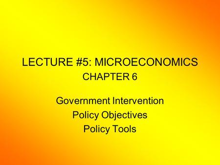 LECTURE #5: MICROECONOMICS CHAPTER 6 Government Intervention Policy Objectives Policy Tools.