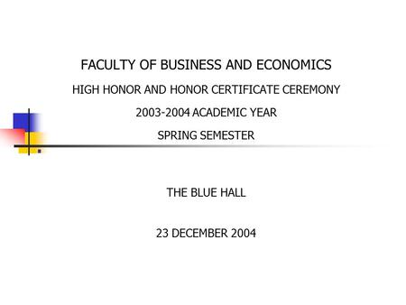 . FACULTY OF BUSINESS AND ECONOMICS HIGH HONOR AND HONOR CERTIFICATE CEREMONY 2003-2004 ACADEMIC YEAR SPRING SEMESTER THE BLUE HALL 23 DECEMBER 2004.