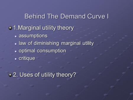 Behind The Demand Curve I 1.Marginal utility theory assumptions assumptions law of diminishing marginal utility law of diminishing marginal utility optimal.