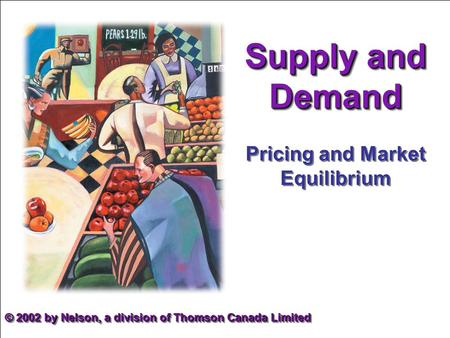 Supply and Demand Pricing and Market Equilibrium © 2002 by Nelson, a division of Thomson Canada Limited.