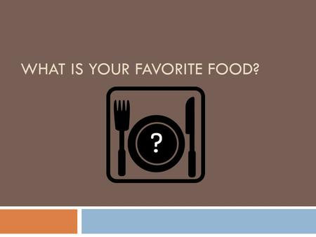 WHAT IS YOUR FAVORITE FOOD? ? Who is your favorite singer?