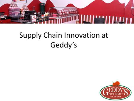 Supply Chain Innovation at Geddy's. Geddy`s Make ice-cream with right ingredients in the artisan way. -Found 2010 Bangalore -Retail Franchise -Provide.