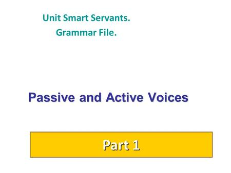 Passive and Active Voices Unit Smart Servants. Grammar File. Part 1.