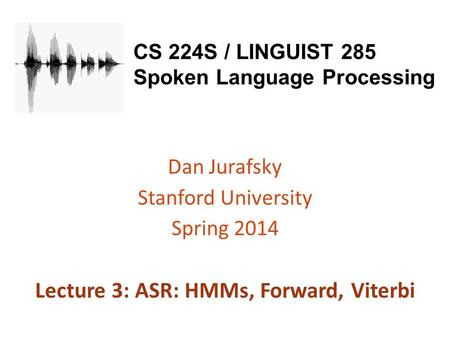 CS 224S / LINGUIST 285 Spoken Language Processing Dan Jurafsky Stanford University Spring 2014 Lecture 3: ASR: HMMs, Forward, Viterbi.