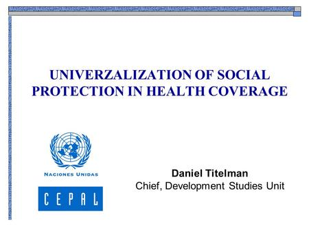 UNIVERZALIZATION OF SOCIAL PROTECTION IN HEALTH COVERAGE Daniel Titelman Chief, Development Studies Unit.