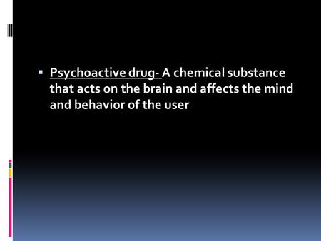  Psychoactive drug- A chemical substance that acts on the brain and affects the mind and behavior of the user.