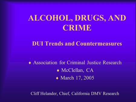 ALCOHOL, DRUGS, AND CRIME DUI Trends and Countermeasures  Association for Criminal Justice Research  McClellan, CA  March 17, 2005 Cliff Helander, Chief,