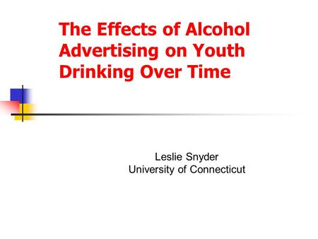 The Effects of Alcohol Advertising on Youth Drinking Over Time Leslie Snyder University of Connecticut.