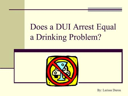 Does a DUI Arrest Equal a Drinking Problem? By: Larissa Duron.