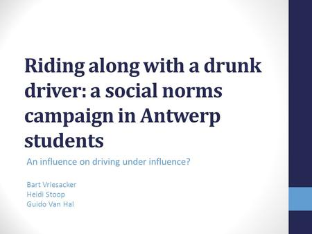 Riding along with a drunk driver: a social norms campaign in Antwerp students An influence on driving under influence? Bart Vriesacker Heidi Stoop Guido.