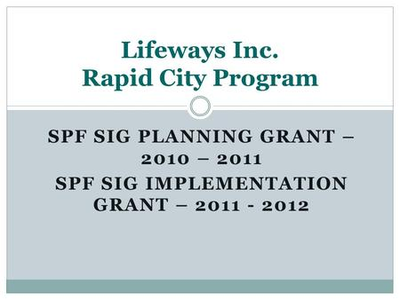 SPF SIG PLANNING GRANT – 2010 – 2011 SPF SIG IMPLEMENTATION GRANT – 2011 - 2012 Lifeways Inc. Rapid City Program.