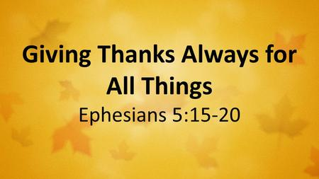 Giving Thanks Always for All Things Ephesians 5:15-20.
