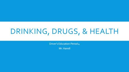 DRINKING, DRUGS, & HEALTH Driver's Education-Period 4 Mr. Hamill.