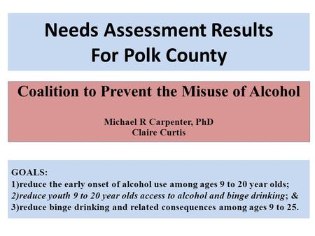 Needs Assessment Results For Polk County Coalition to Prevent the Misuse of Alcohol Michael R Carpenter, PhD Claire Curtis GOALS: 1)reduce the early onset.