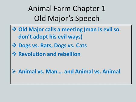 Animal Farm Chapter 1 Old Major's Speech  Old Major calls a meeting (man is evil so don't adopt his evil ways)  Dogs vs. Rats, Dogs vs. Cats  Revolution.