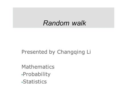 Random walk Presented by Changqing Li Mathematics Probability Statistics.