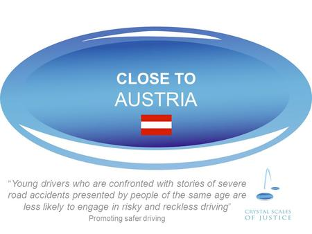 "CLOSE TO AUSTRIA ""Young drivers who are confronted with stories of severe road accidents presented by people of the same age are less likely to engage."
