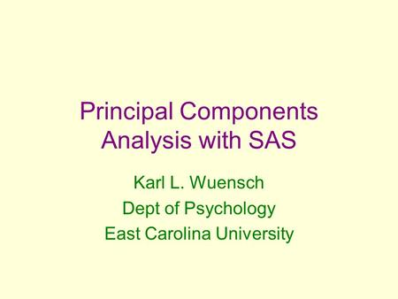 Principal Components Analysis with SAS Karl L. Wuensch Dept of Psychology East Carolina University.