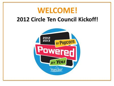 WELCOME! 2012 Circle Ten Council Kickoff!. The 2012 Popcorn Sale is here! What's in it for YOU?! 1.Kickoff Your Unit's Popcorn Sale! 2.New Popcorn Trainings!