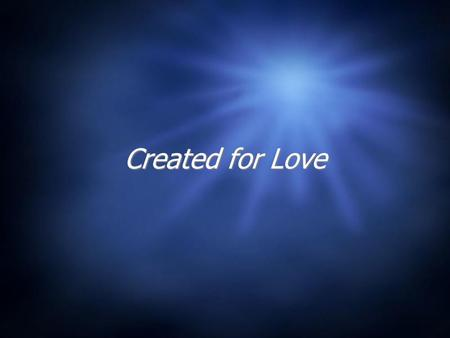 Created for Love. Bell Work Please answer the following in a few sentences 1.What is the reason for our existence? 2.What is the purpose of our bodies?