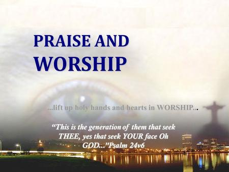 WORSHIP PRAISE AND ...lift up holy hands and hearts in WORSHIP...