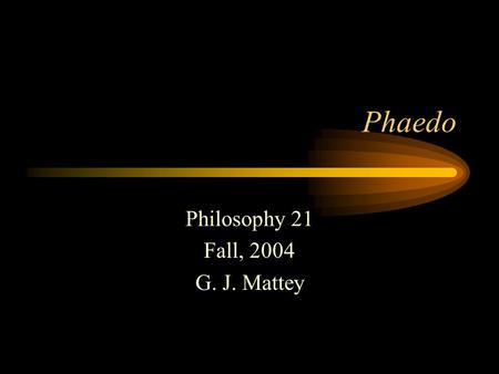 Phaedo Philosophy 21 Fall, 2004 G. J. Mattey. Plato Born 427 BC Lived in Athens Follower of Socrates Founded the Academy Tried and failed to influence.