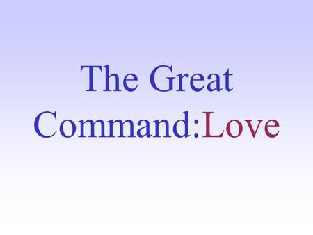 The Great Command:Love. The Three Types of Love No word is more misunderstood in our society than the word love...One word isn't enough... 1. agape, the.