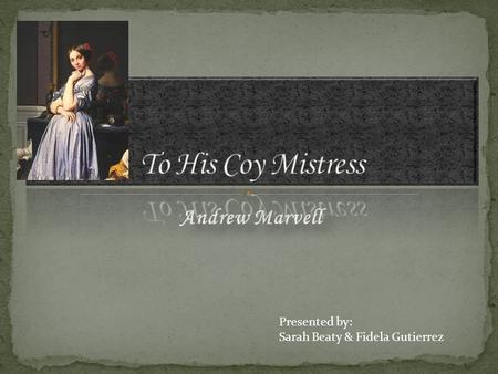 Andrew Marvell Presented by: Sarah Beaty & Fidela Gutierrez.