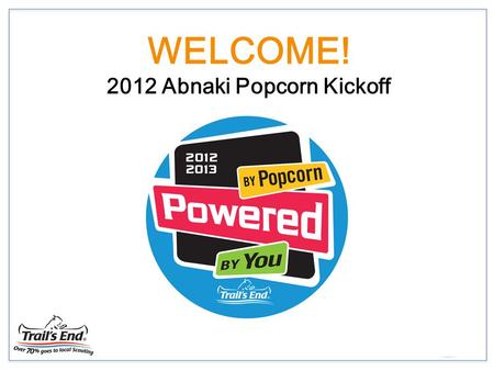 WELCOME! 2012 Abnaki Popcorn Kickoff. 2012 Popcorn Kick Off Product Building your Program Sales Plans Popcorn Sales Kit Key Dates and Contact People.
