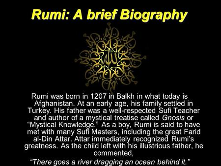 Rumi: A brief Biography Rumi was born in 1207 in Balkh in what today is Afghanistan. At an early age, his family settled in Turkey. His father was a well-respected.