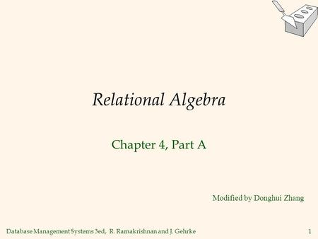 Database Management Systems 3ed, R. Ramakrishnan and J. Gehrke1 Relational Algebra Chapter 4, Part A Modified by Donghui Zhang.