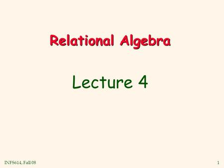 INFS614, Fall 08 1 Relational Algebra Lecture 4. INFS614, Fall 08 2 Relational Query Languages v Query languages: Allow manipulation and retrieval of.