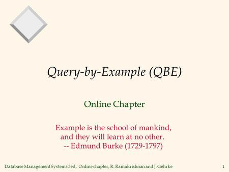 Database Management Systems 3ed, Online chapter, R. Ramakrishnan and J. Gehrke1 Query-by-Example (QBE) Online Chapter Example is the school of mankind,