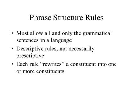 "Phrase Structure Rules Must allow all and only the grammatical sentences in a language Descriptive rules, not necessarily prescriptive Each rule ""rewrites"""