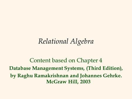 Relational Algebra Content based on Chapter 4 Database Management Systems, (Third Edition), by Raghu Ramakrishnan and Johannes Gehrke. McGraw Hill, 2003.