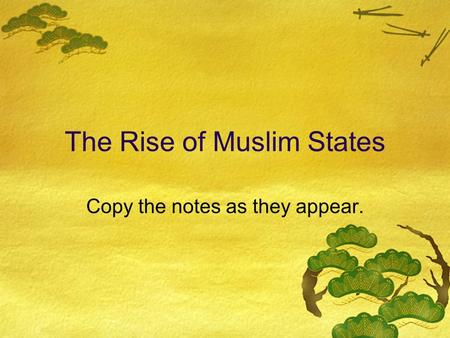 The Rise of Muslim States Copy the notes as they appear.