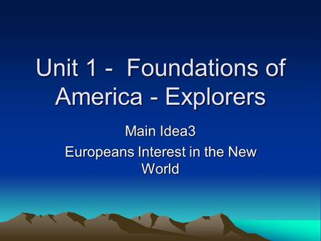 Unit 1 - Foundations of America - Explorers Main Idea3 Europeans Interest in the New World.