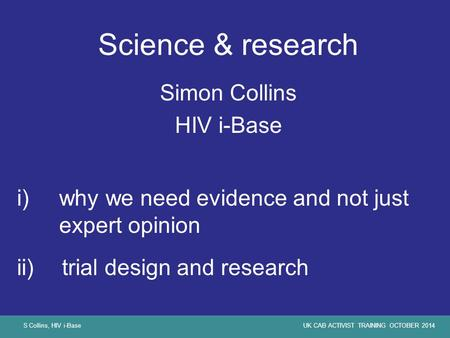 S Collins, HIV i-BaseUK CAB ACTIVIST TRAINING OCTOBER 2014 Science & research Simon Collins HIV i-Base i)why we need evidence and not just expert opinion.