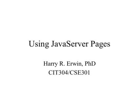 Using JavaServer Pages Harry R. Erwin, PhD CIT304/CSE301.
