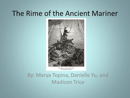 The Rime of the Ancient Mariner By: Marya Topina, Danielle Yu, and Madison Trice.