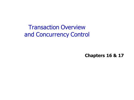 Transaction Overview and Concurrency Control Chapters 16 & 17.
