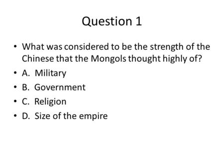 Question 1 What was considered to be the strength of the Chinese that the Mongols thought highly of? A. Military B. Government C. Religion D. Size of the.