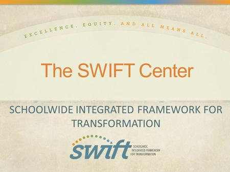 The SWIFT Center SCHOOLWIDE INTEGRATED FRAMEWORK FOR TRANSFORMATION.