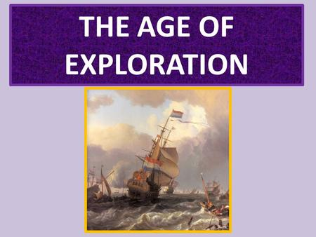 THE AGE OF EXPLORATION. EUROPE EXPLORES THE WORLD.